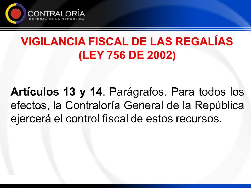 VIGILANCIA FISCAL DE LAS REGALÍAS (LEY 756 DE 2002) Artículos 13 y 14. Parágrafos. Para todos los efectos, la Contraloría General de la República ejer