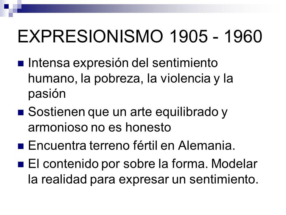 EXPRESIONISMO 1905 - 1960 Intensa expresión del sentimiento humano, la pobreza, la violencia y la pasión Sostienen que un arte equilibrado y armonioso