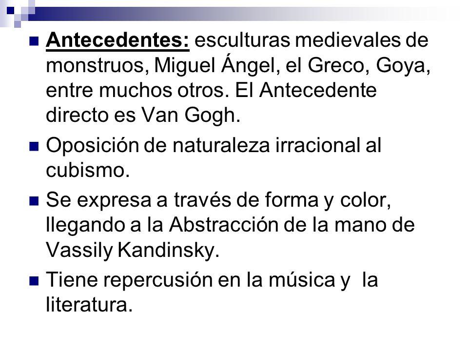 Antecedentes: esculturas medievales de monstruos, Miguel Ángel, el Greco, Goya, entre muchos otros. El Antecedente directo es Van Gogh. Oposición de n