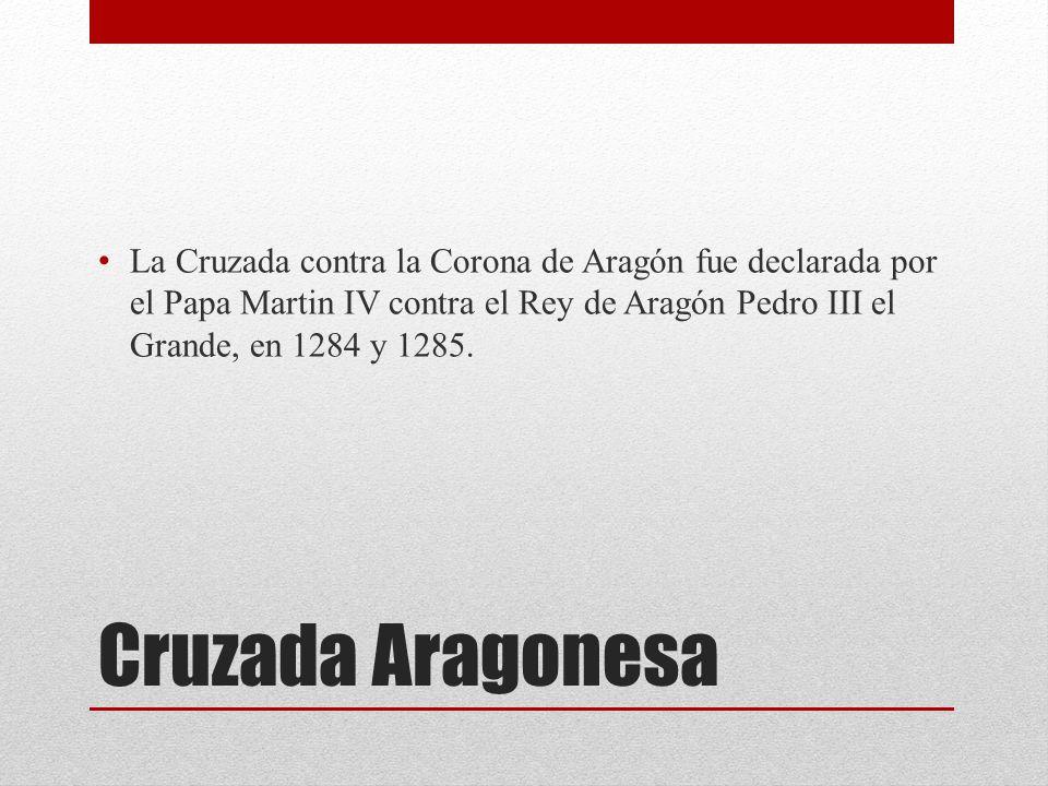 Cruzada Aragonesa La Cruzada contra la Corona de Aragón fue declarada por el Papa Martin IV contra el Rey de Aragón Pedro III el Grande, en 1284 y 1285.