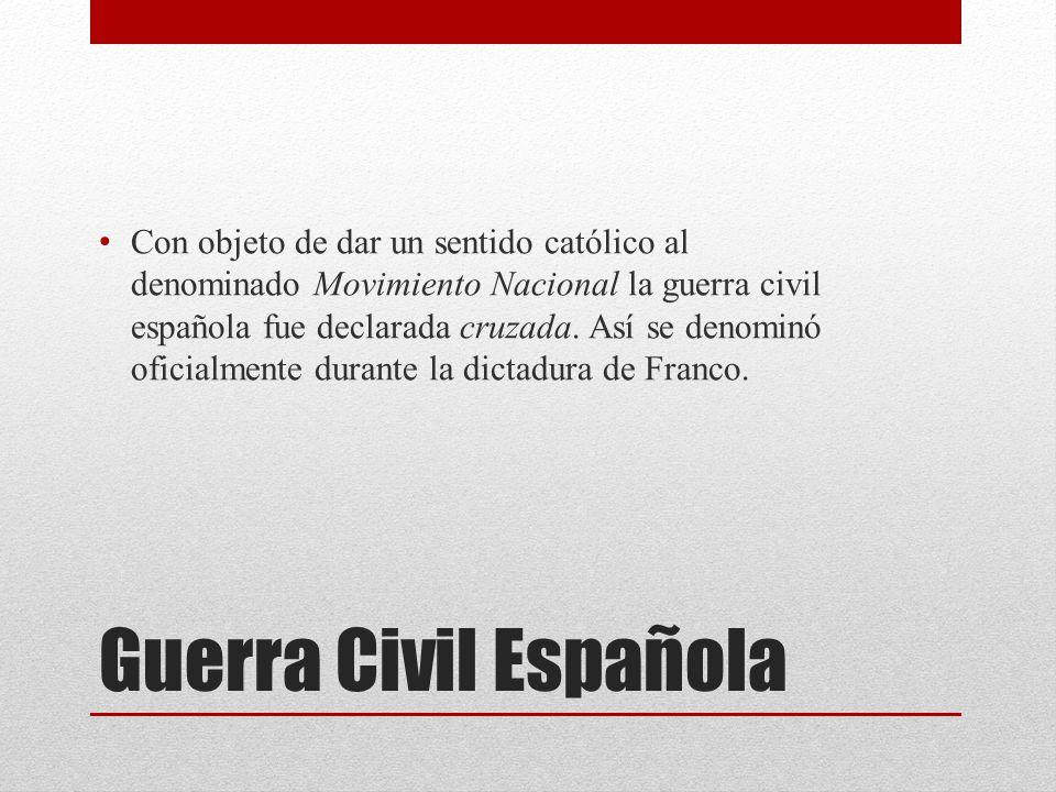 Guerra Civil Española Con objeto de dar un sentido católico al denominado Movimiento Nacional la guerra civil española fue declarada cruzada.