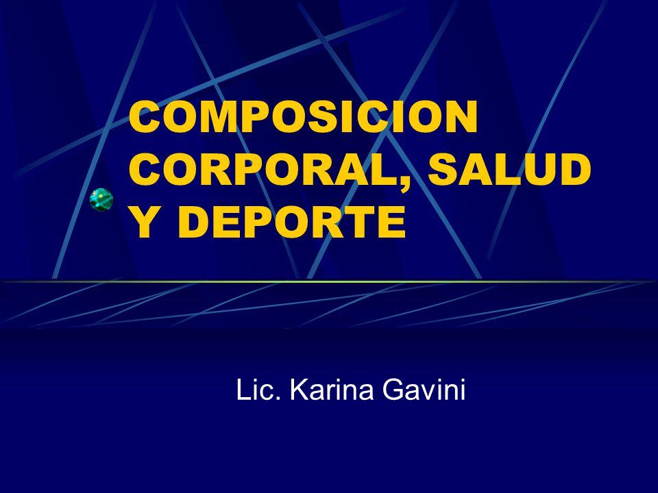 COMPOSICION CORPORAL, SALUD Y DEPORTE Lic. Karina Gavini