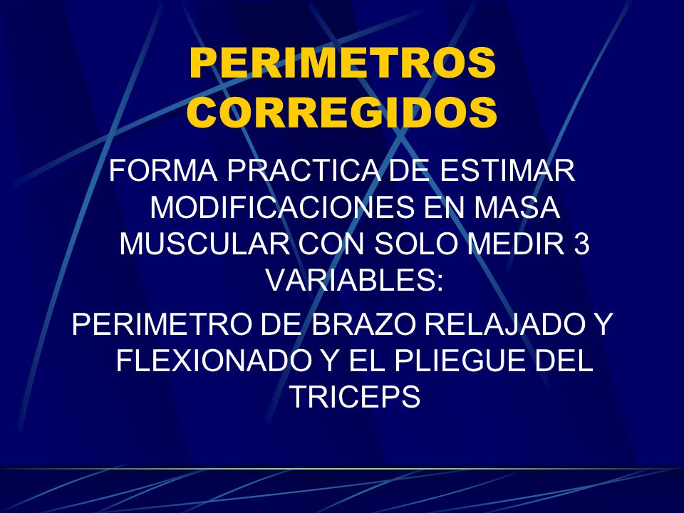 PERIMETROS CORREGIDOS FORMA PRACTICA DE ESTIMAR MODIFICACIONES EN MASA MUSCULAR CON SOLO MEDIR 3 VARIABLES: PERIMETRO DE BRAZO RELAJADO Y FLEXIONADO Y