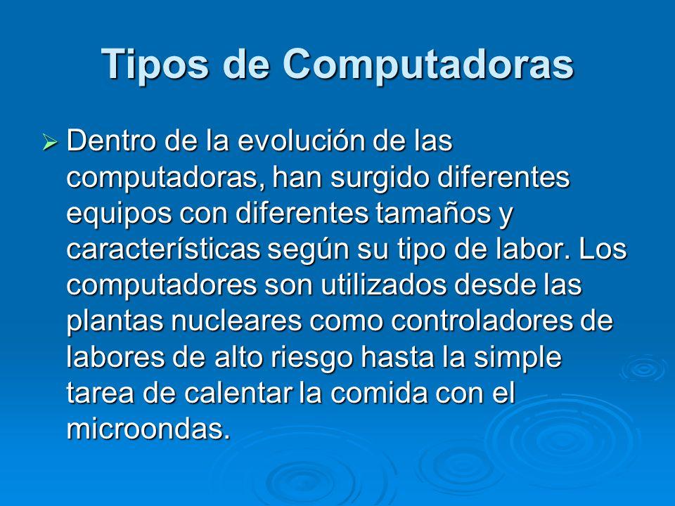 Tipos de Computadoras Dentro de la evolución de las computadoras, han surgido diferentes equipos con diferentes tamaños y características según su tipo de labor.