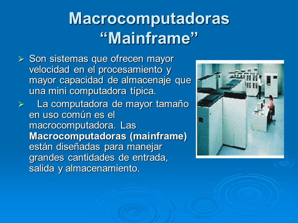 Macrocomputadoras Mainframe Son sistemas que ofrecen mayor velocidad en el procesamiento y mayor capacidad de almacenaje que una mini computadora típica.