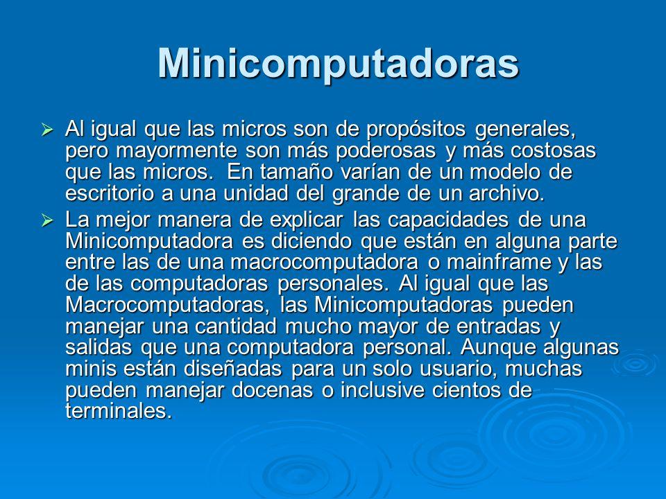 Minicomputadoras Minicomputadoras Al igual que las micros son de propósitos generales, pero mayormente son más poderosas y más costosas que las micros.