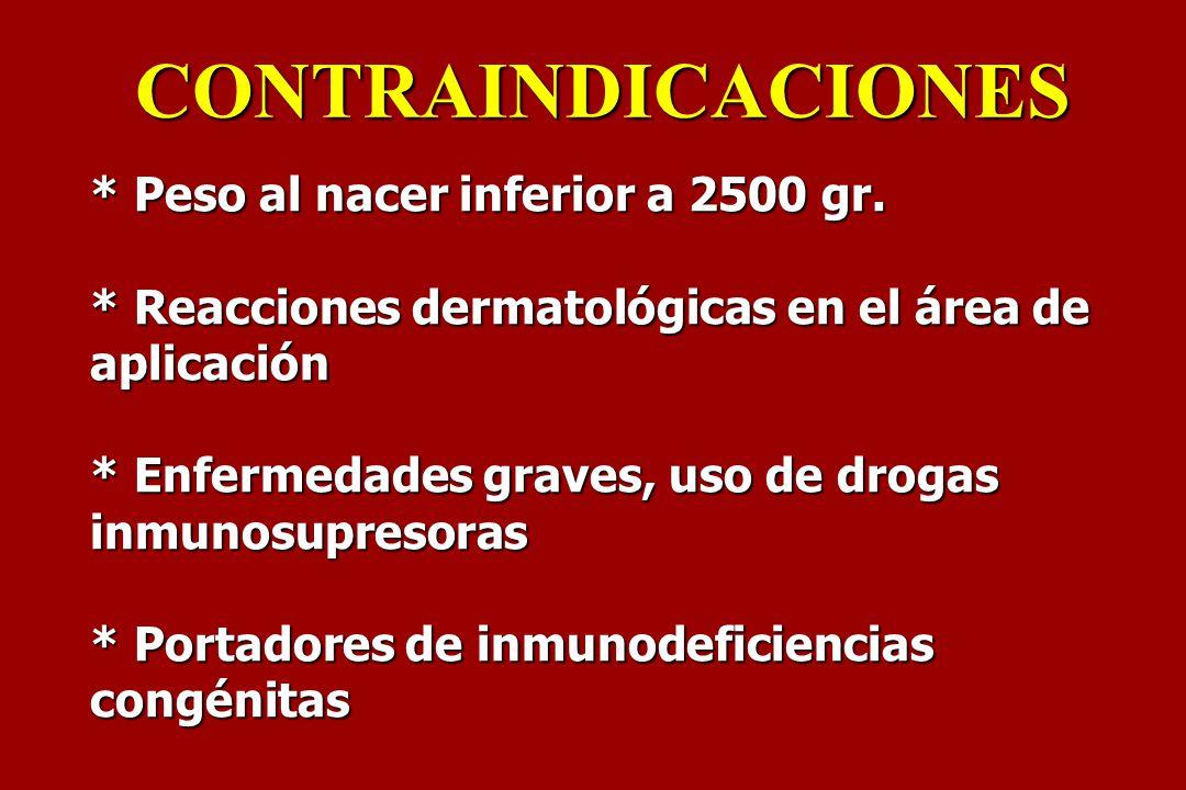 * Peso al nacer inferior a 2500 gr. * Reacciones dermatológicas en el área de aplicación * Enfermedades graves, uso de drogas inmunosupresoras * Porta