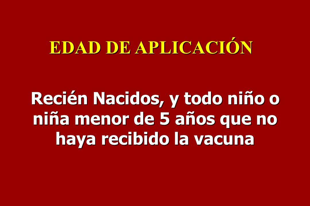 Recién Nacidos, y todo niño o niña menor de 5 años que no haya recibido la vacuna EDAD DE APLICACIÓN