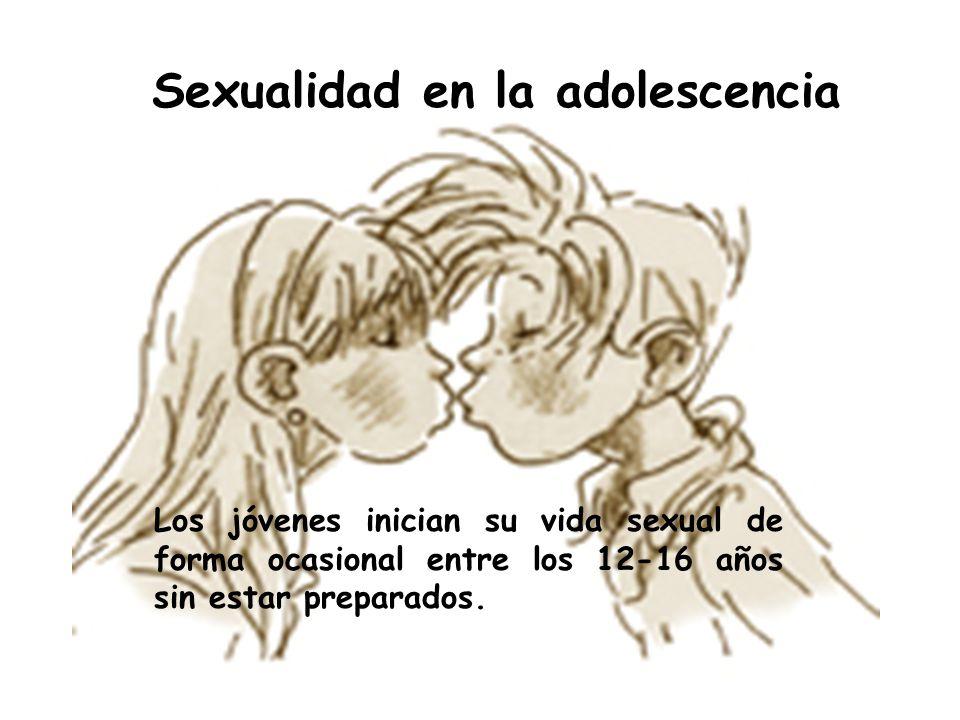 Sexualidad en la adolescencia Los jóvenes inician su vida sexual de forma ocasional entre los 12-16 años sin estar preparados.
