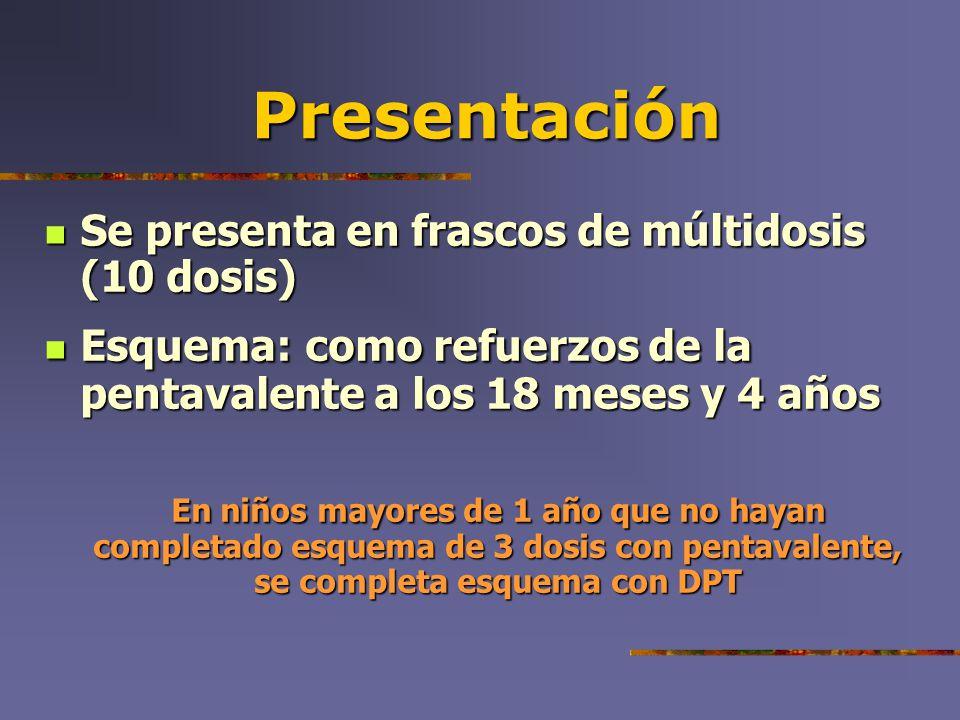 Presentación Se presenta en frascos de múltidosis (10 dosis) Se presenta en frascos de múltidosis (10 dosis) Esquema: como refuerzos de la pentavalent