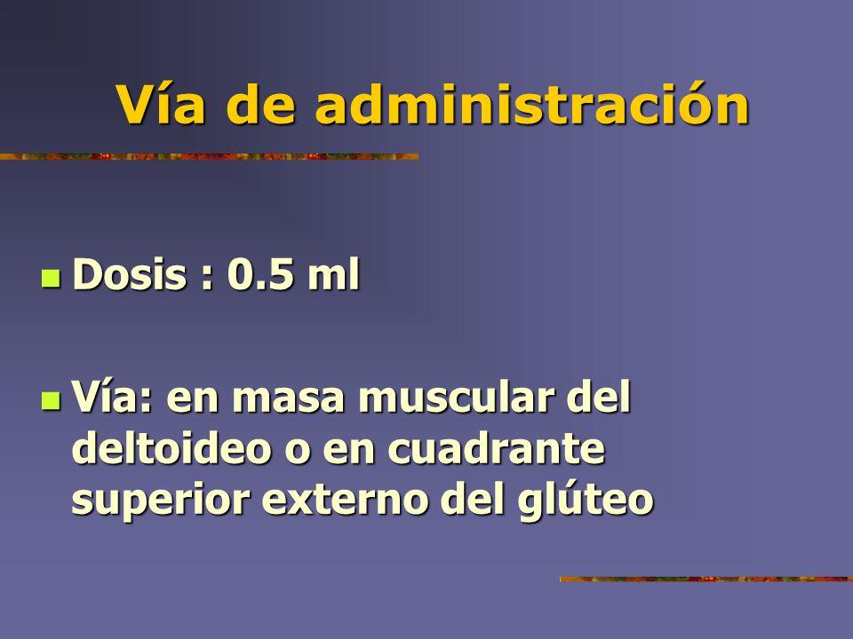 Vía de administración Dosis : 0.5 ml Dosis : 0.5 ml Vía: en masa muscular del deltoideo o en cuadrante superior externo del glúteo Vía: en masa muscul