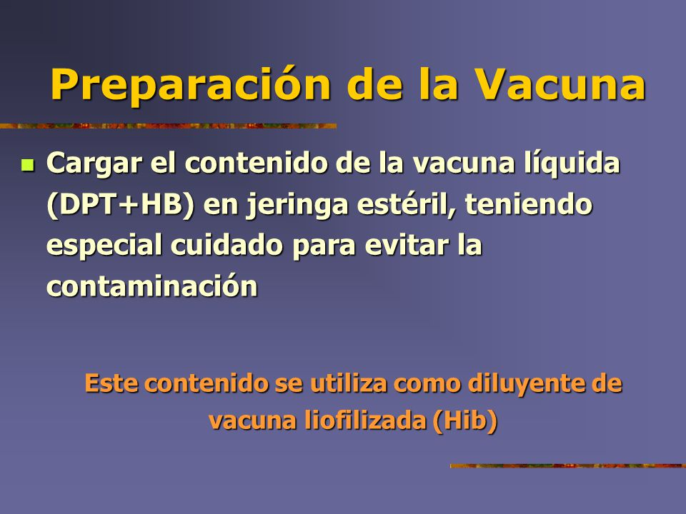 Preparación de la Vacuna Cargar el contenido de la vacuna líquida (DPT+HB) en jeringa estéril, teniendo especial cuidado para evitar la contaminación