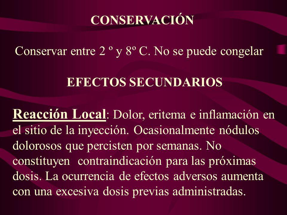 CONSERVACIÓN Conservar entre 2 º y 8º C. No se puede congelar EFECTOS SECUNDARIOS Reacción Local : Dolor, eritema e inflamación en el sitio de la inye