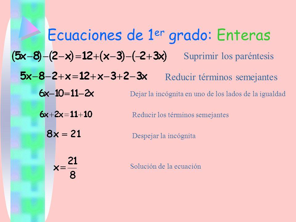 Ecuaciones de 1 er grado: Enteras Suprimir los paréntesis Reducir términos semejantes Dejar la incógnita en uno de los lados de la igualdad Reducir lo