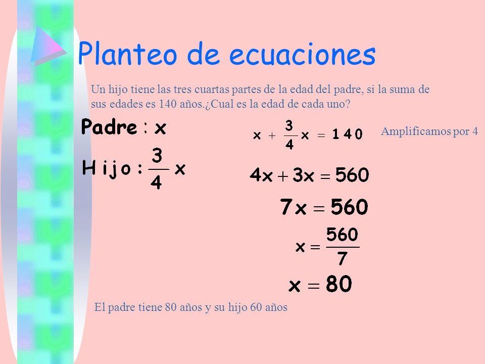 Planteo de ecuaciones Un hijo tiene las tres cuartas partes de la edad del padre, si la suma de sus edades es 140 años.¿Cual es la edad de cada uno? E