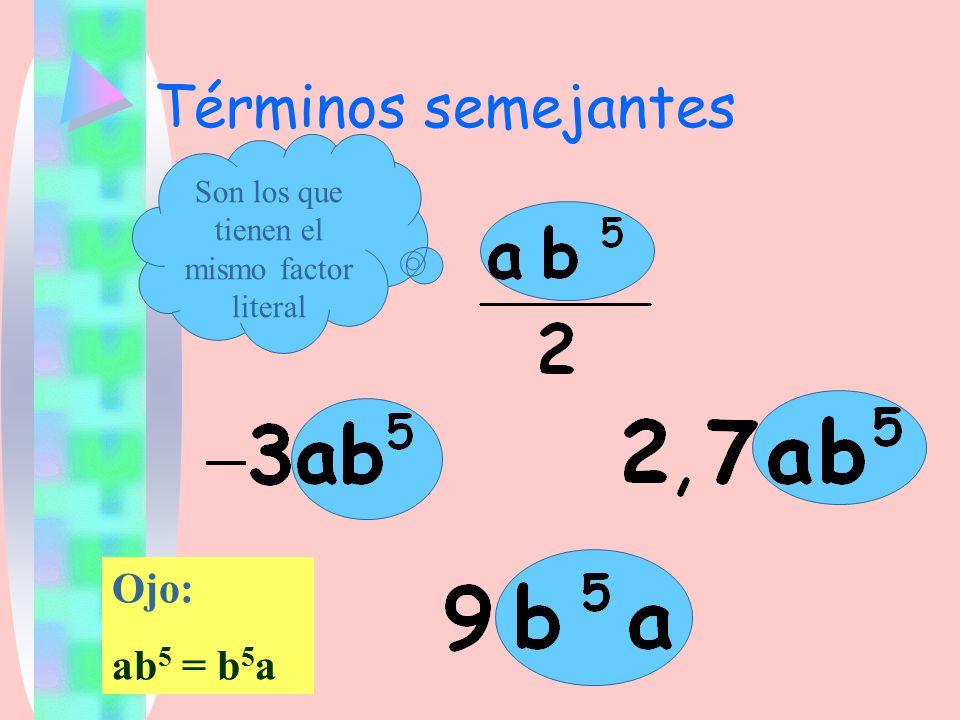 Términos semejantes Son los que tienen el mismo factor literal Ojo: ab 5 = b 5 a