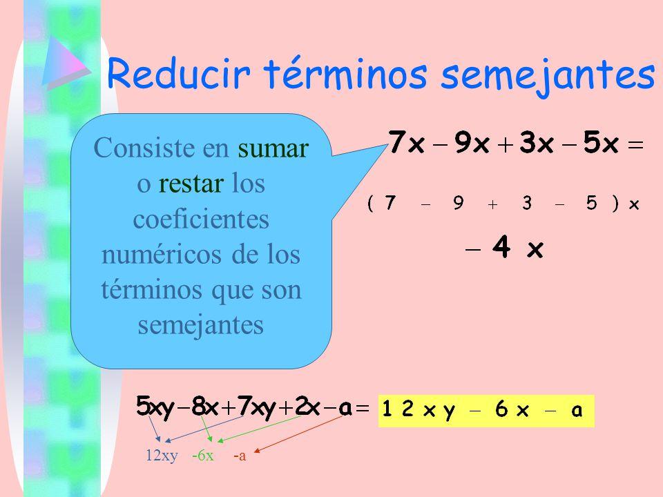 Reducir términos semejantes Consiste en sumar o restar los coeficientes numéricos de los términos que son semejantes 12xy-6x-a
