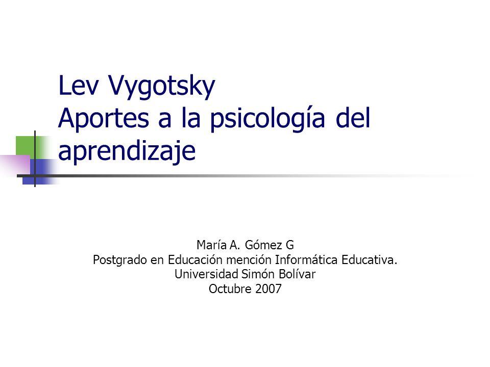 Lev Vygotsky Aportes a la psicología del aprendizaje María A. Gómez G Postgrado en Educación mención Informática Educativa. Universidad Simón Bolívar
