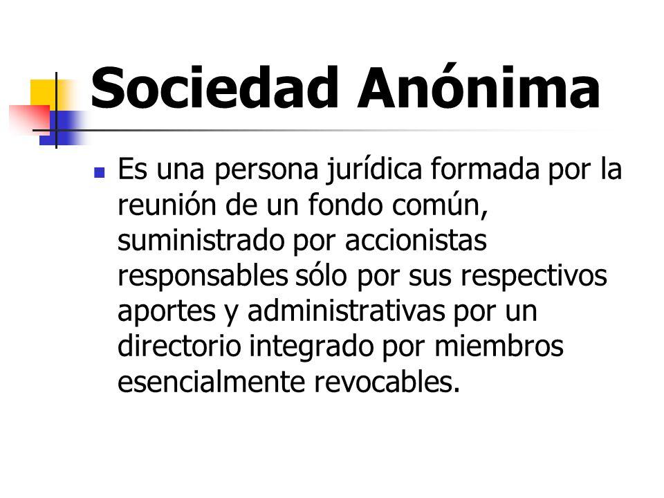 Sociedad Anónima Es una persona jurídica formada por la reunión de un fondo común, suministrado por accionistas responsables sólo por sus respectivos aportes y administrativas por un directorio integrado por miembros esencialmente revocables.