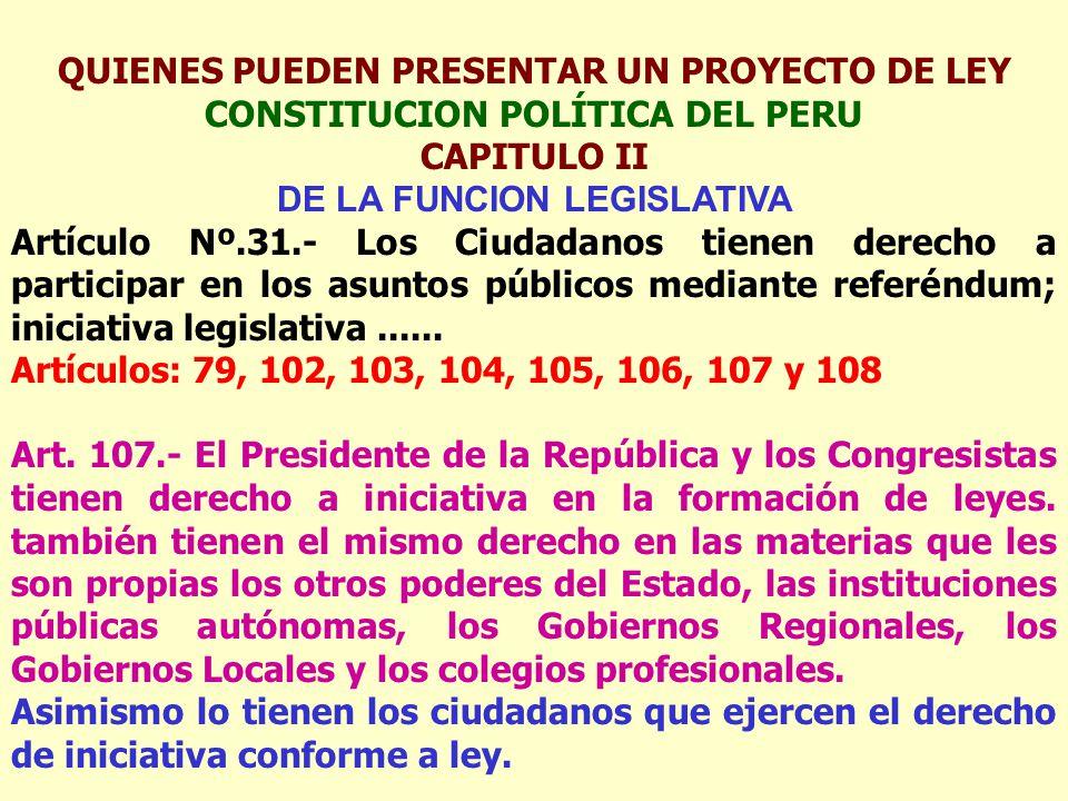 QUIENES PUEDEN PRESENTAR UN PROYECTO DE LEY CONSTITUCION POLÍTICA DEL PERU CAPITULO II DE LA FUNCION LEGISLATIVA Artículo Nº.31.- Los Ciudadanos tienen derecho a participar en los asuntos públicos mediante referéndum; iniciativa legislativa......