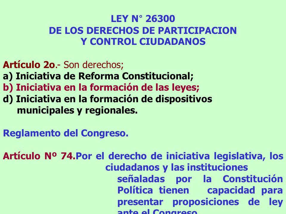 LEY N° 26300 DE LOS DERECHOS DE PARTICIPACION Y CONTROL CIUDADANOS Artículo 2o.- Son derechos; a) Iniciativa de Reforma Constitucional; b) Iniciativa en la formación de las leyes; d) Iniciativa en la formación de dispositivos municipales y regionales.