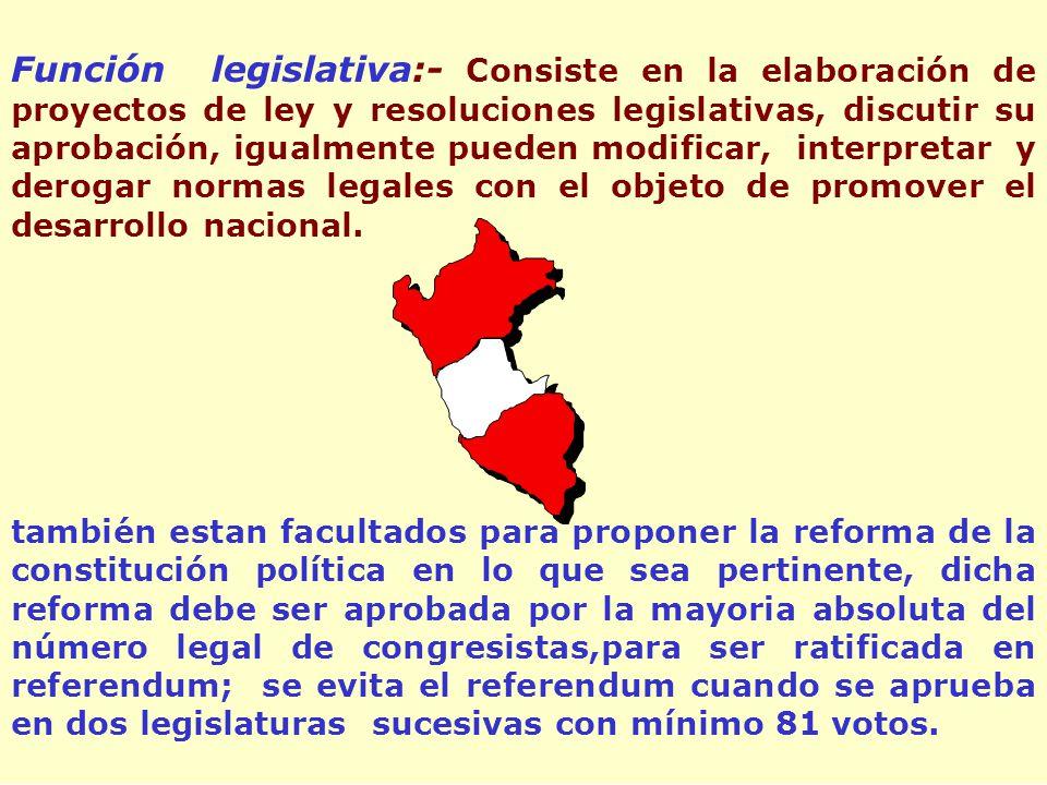 Función legislativa:- Consiste en la elaboración de proyectos de ley y resoluciones legislativas, discutir su aprobación, igualmente pueden modificar, interpretar y derogar normas legales con el objeto de promover el desarrollo nacional.