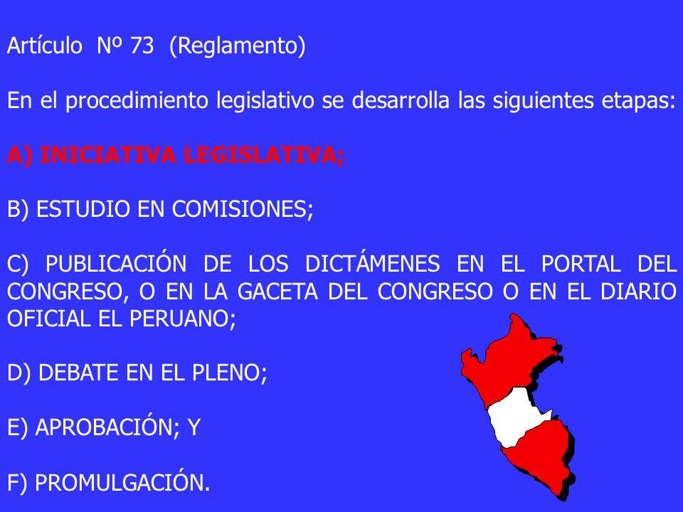 Artículo Nº 73 (Reglamento) En el procedimiento legislativo se desarrolla las siguientes etapas: A) INICIATIVA LEGISLATIVA; B) ESTUDIO EN COMISIONES; C) PUBLICACIÓN DE LOS DICTÁMENES EN EL PORTAL DEL CONGRESO, O EN LA GACETA DEL CONGRESO O EN EL DIARIO OFICIAL EL PERUANO; D) DEBATE EN EL PLENO; E) APROBACIÓN; Y F) PROMULGACIÓN.