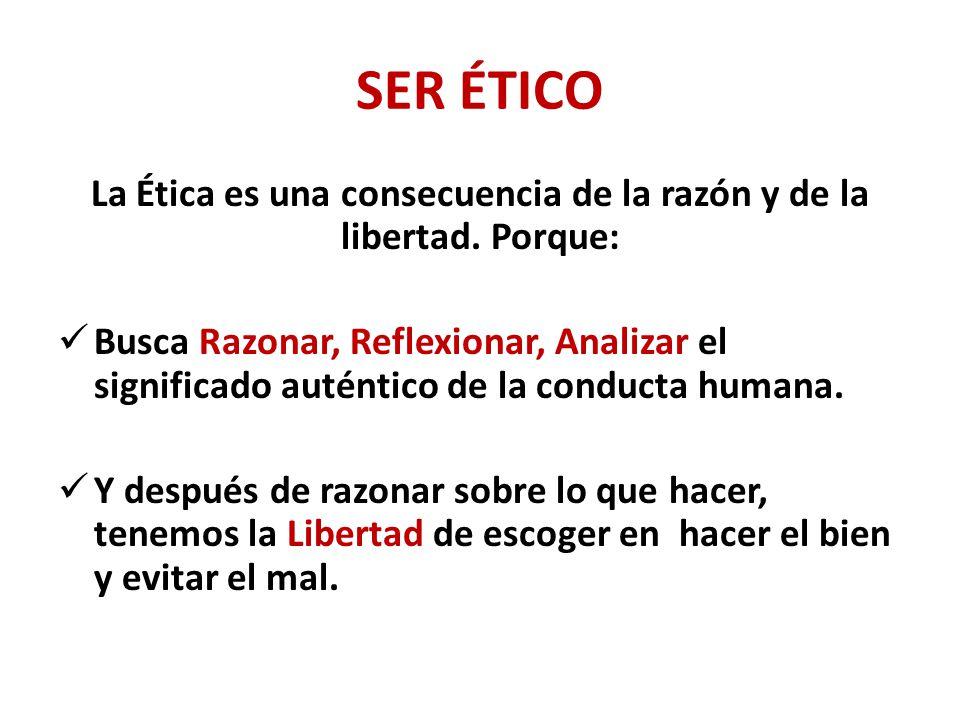 SER ÉTICO La Ética es una consecuencia de la razón y de la libertad.
