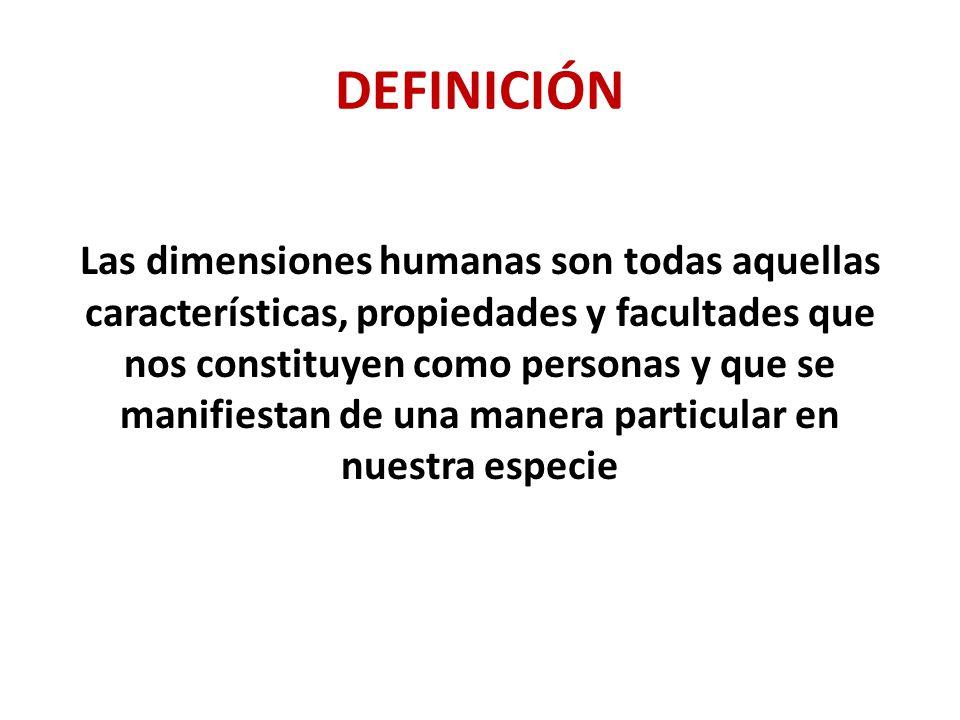 DEFINICIÓN Las dimensiones humanas son todas aquellas características, propiedades y facultades que nos constituyen como personas y que se manifiestan de una manera particular en nuestra especie