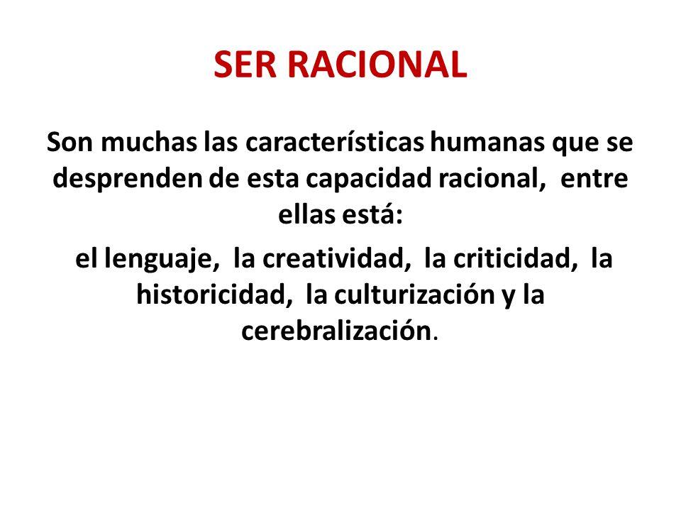 SER RACIONAL Son muchas las características humanas que se desprenden de esta capacidad racional, entre ellas está: el lenguaje, la creatividad, la criticidad, la historicidad, la culturización y la cerebralización.