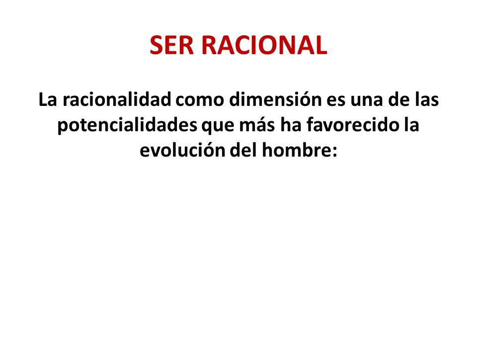 SER RACIONAL Con la racionalidad el ser humano ha construido creencias, cultura, su propia historia, ha transformado el entorno, ha favorecido el desarrollo científico y tecnológico