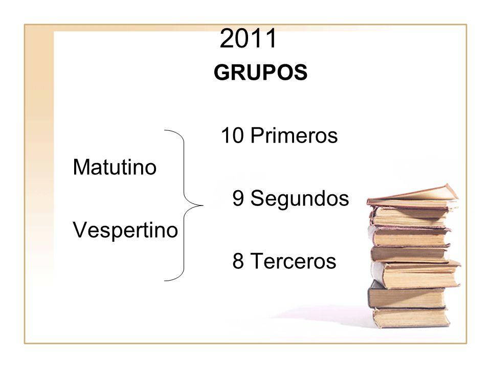 2011 GRUPOS 10 Primeros Matutino 9 Segundos Vespertino 8 Terceros