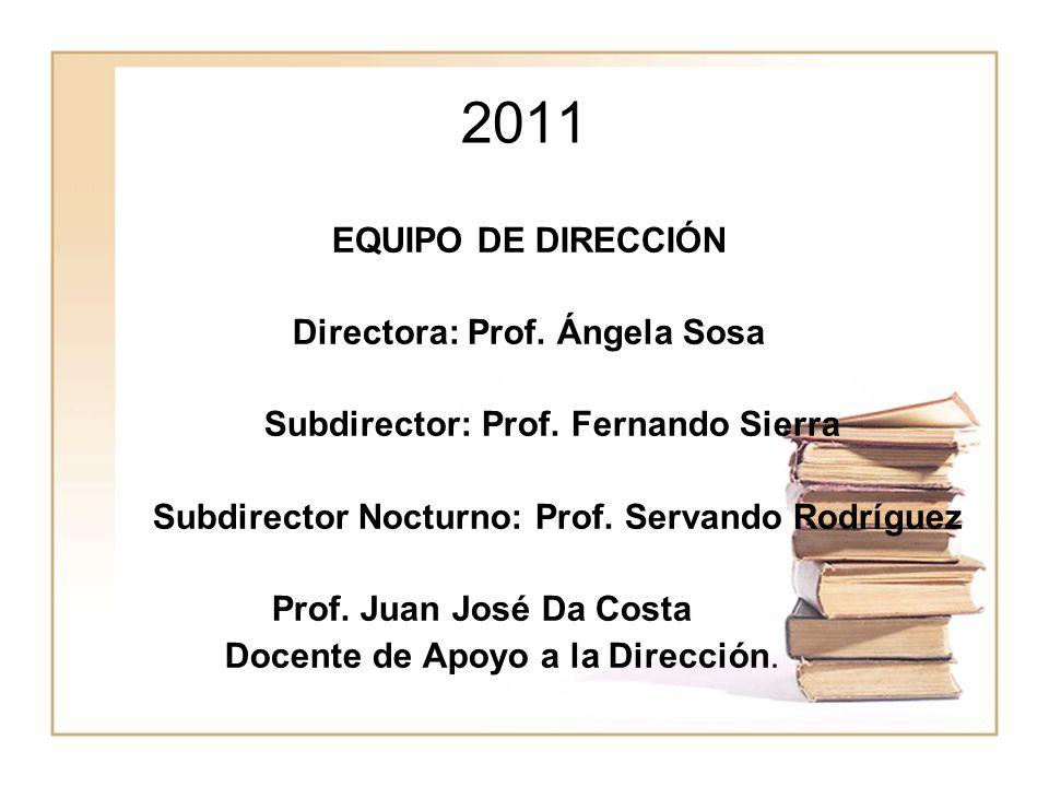 2011 EQUIPO DE DIRECCIÓN Directora: Prof. Ángela Sosa Subdirector: Prof. Fernando Sierra Subdirector Nocturno: Prof. Servando Rodríguez Prof. Juan Jos