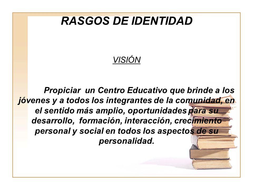 RASGOS DE IDENTIDAD VISIÓN Propiciar un Centro Educativo que brinde a los jóvenes y a todos los integrantes de la comunidad, en el sentido más amplio,