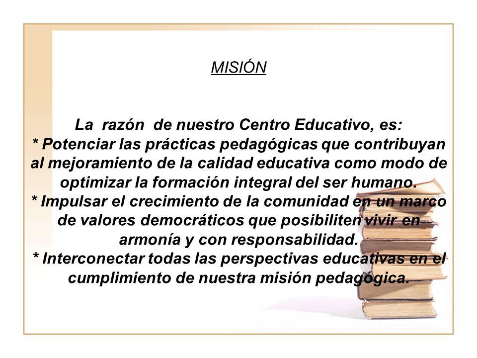 MISIÓN La razón de nuestro Centro Educativo, es: * Potenciar las prácticas pedagógicas que contribuyan al mejoramiento de la calidad educativa como mo