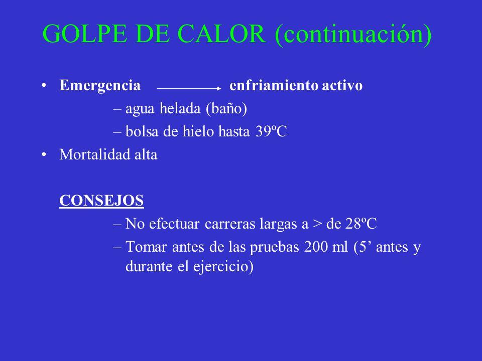 GOLPE DE CALOR (continuación) Emergencia enfriamiento activo –agua helada (baño) –bolsa de hielo hasta 39ºC Mortalidad alta CONSEJOS –No efectuar carr