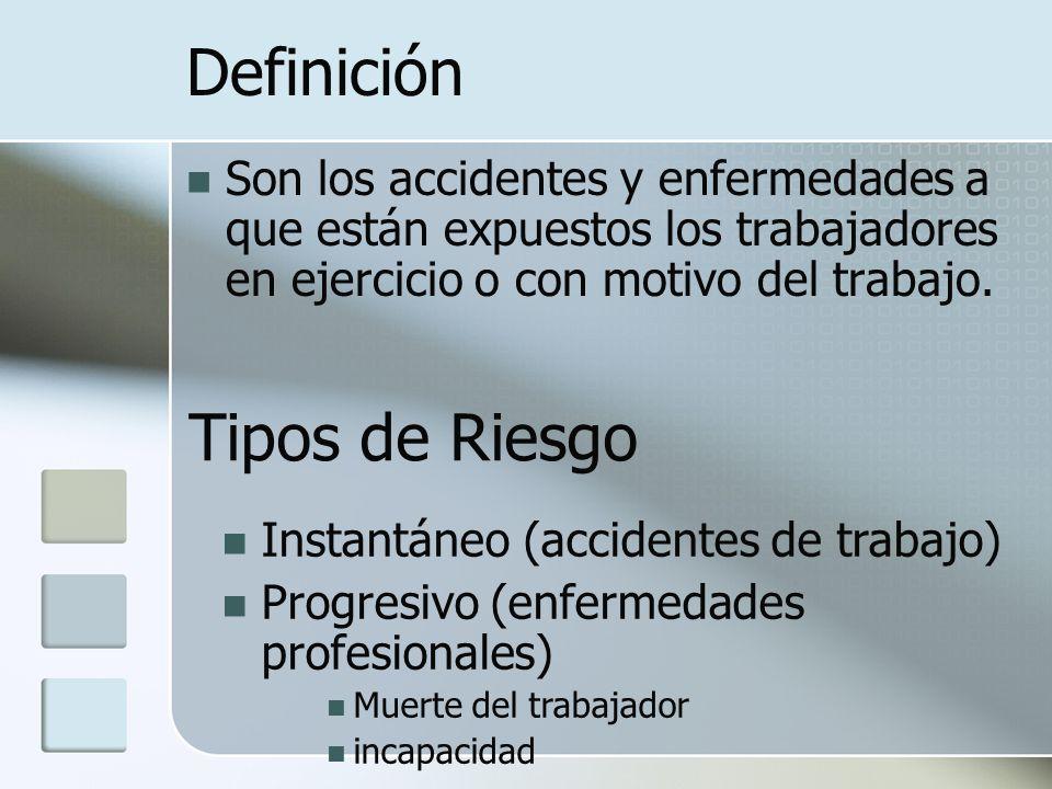 Definición Son los accidentes y enfermedades a que están expuestos los trabajadores en ejercicio o con motivo del trabajo. Tipos de Riesgo Instantáneo