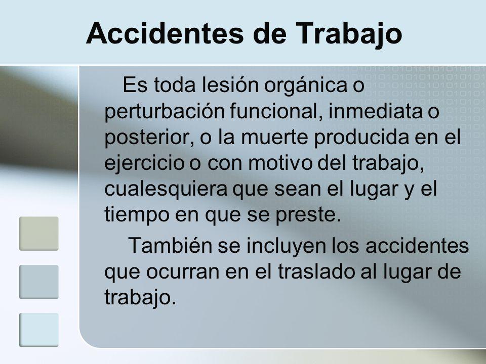 Accidentes de Trabajo Es toda lesión orgánica o perturbación funcional, inmediata o posterior, o la muerte producida en el ejercicio o con motivo del