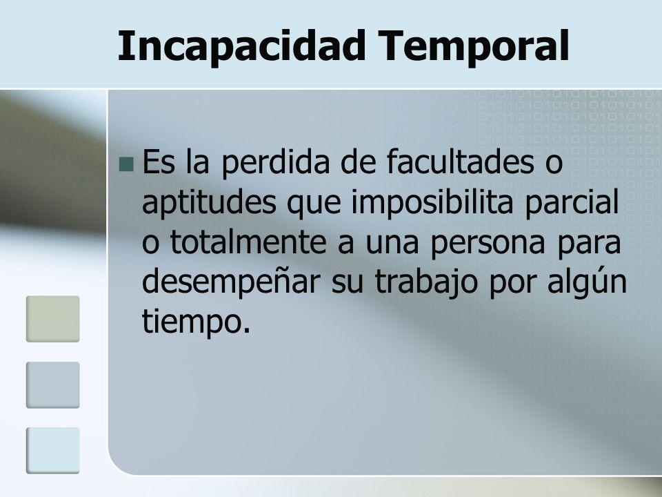 Incapacidad Temporal Es la perdida de facultades o aptitudes que imposibilita parcial o totalmente a una persona para desempeñar su trabajo por algún