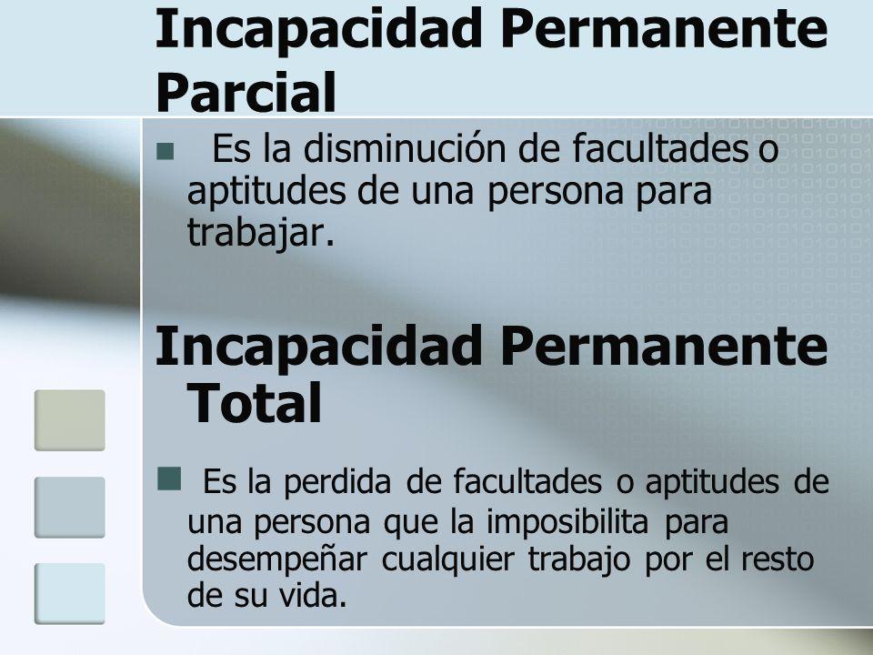 Incapacidad Permanente Parcial Es la disminución de facultades o aptitudes de una persona para trabajar. Incapacidad Permanente Total Es la perdida de