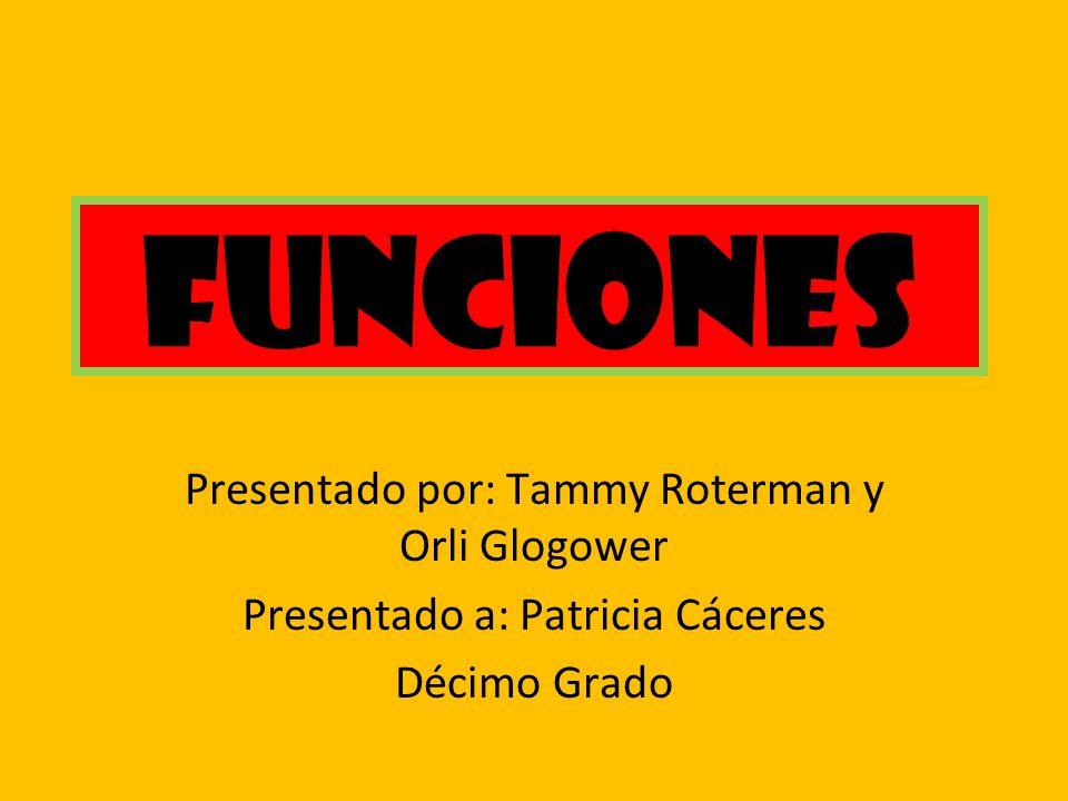 Funciones Presentado por: Tammy Roterman y Orli Glogower Presentado a: Patricia Cáceres Décimo Grado