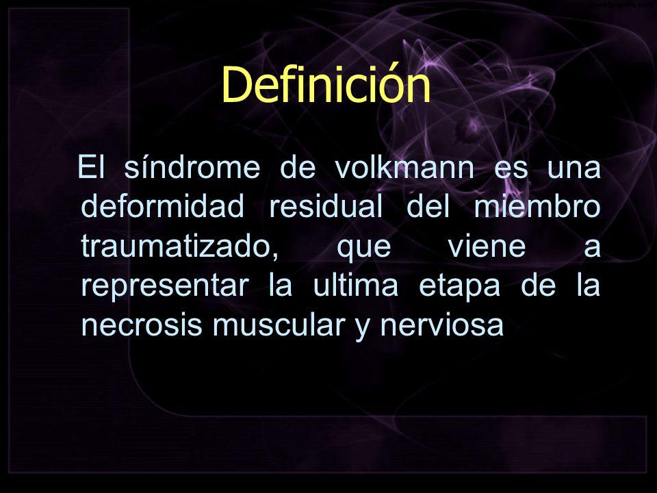 Definición El síndrome de volkmann es una deformidad residual del miembro traumatizado, que viene a representar la ultima etapa de la necrosis muscula