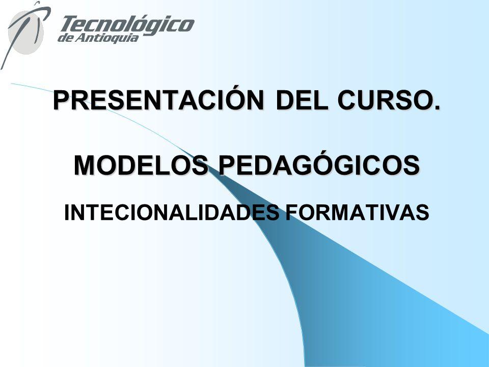 PRESENTACIÓN DEL CURSO. MODELOS PEDAGÓGICOS INTECIONALIDADES FORMATIVAS