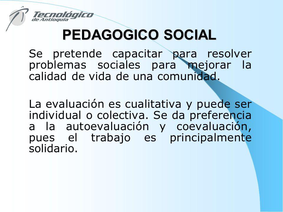 PEDAGOGICO SOCIAL Se pretende capacitar para resolver problemas sociales para mejorar la calidad de vida de una comunidad. La evaluación es cualitativ