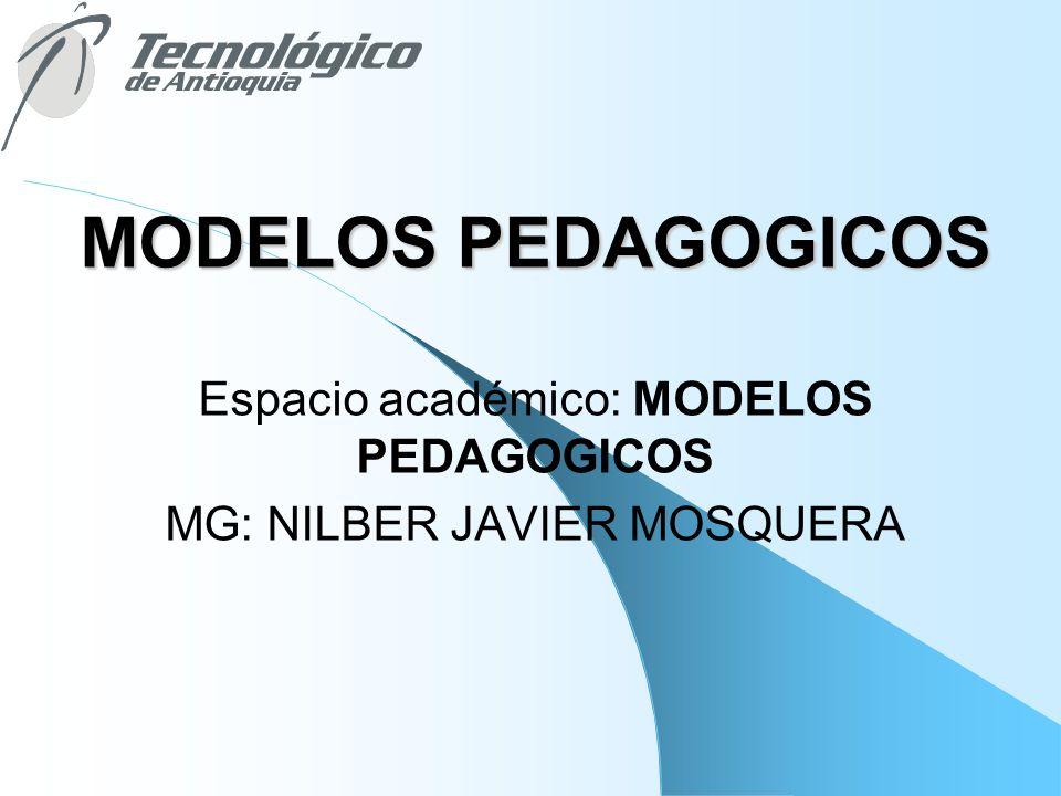MODELOS PEDAGOGICOS Espacio académico: MODELOS PEDAGOGICOS MG: NILBER JAVIER MOSQUERA