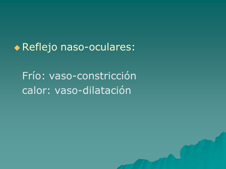 Reflejo naso-oculares: Frío: vaso-constricción calor: vaso-dilatación