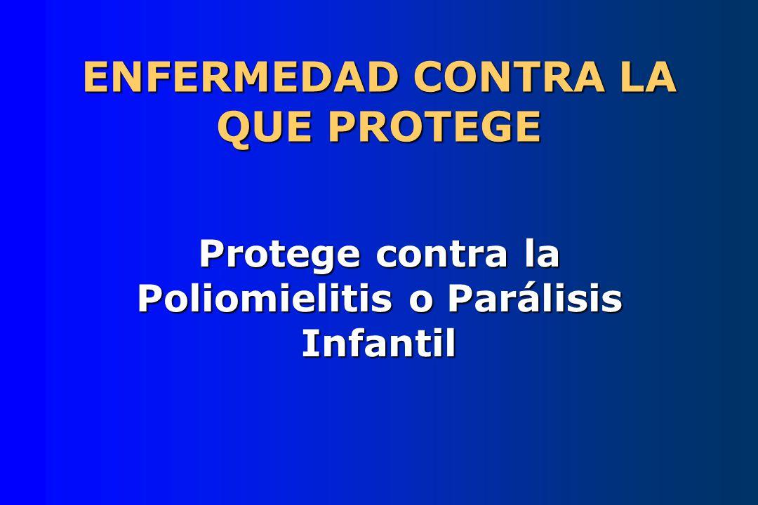 ENFERMEDAD CONTRA LA QUE PROTEGE Protege contra la Poliomielitis o Parálisis Infantil