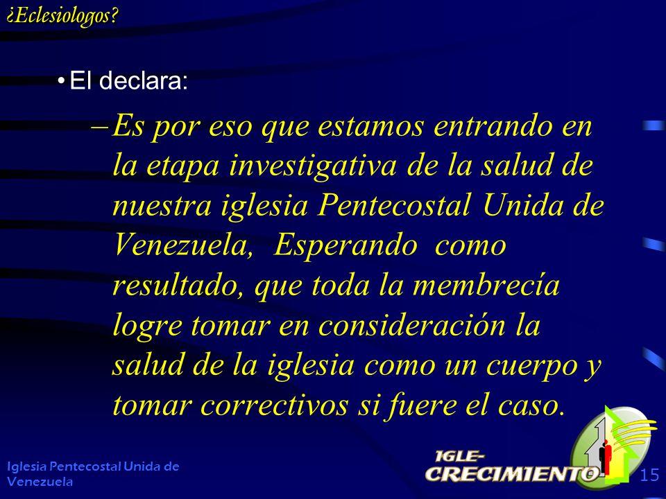 ¿Eclesiologos? El declara: –Es por eso que estamos entrando en la etapa investigativa de la salud de nuestra iglesia Pentecostal Unida de Venezuela, E