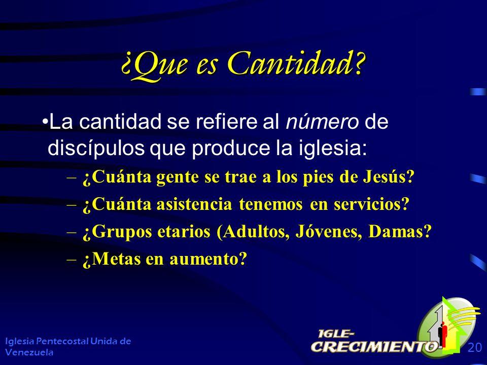 ¿Que es Cantidad? La cantidad se refiere al número de discípulos que produce la iglesia: –¿Cuánta gente se trae a los pies de Jesús? –¿Cuánta asistenc
