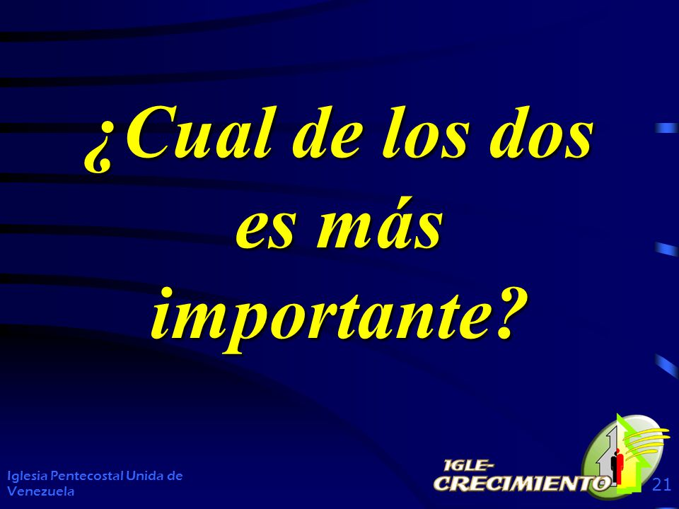 Iglesia Pentecostal Unida de Venezuela 21 ¿Cual de los dos es más importante?
